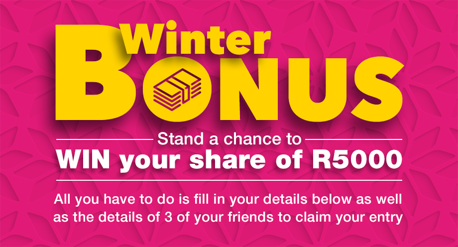Winter Bonus! stand a chance to win your share of R5000. all you have to do is fill in your details below as well as the details of 3 friends to claim your entry.