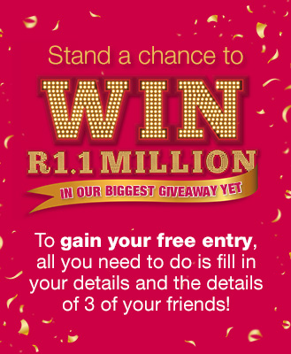 Stand a chance to win R1.1 Million in our biggest giveaway! to gain your free entry, all you need to do is fill in your details and the details of 3 of your firends.